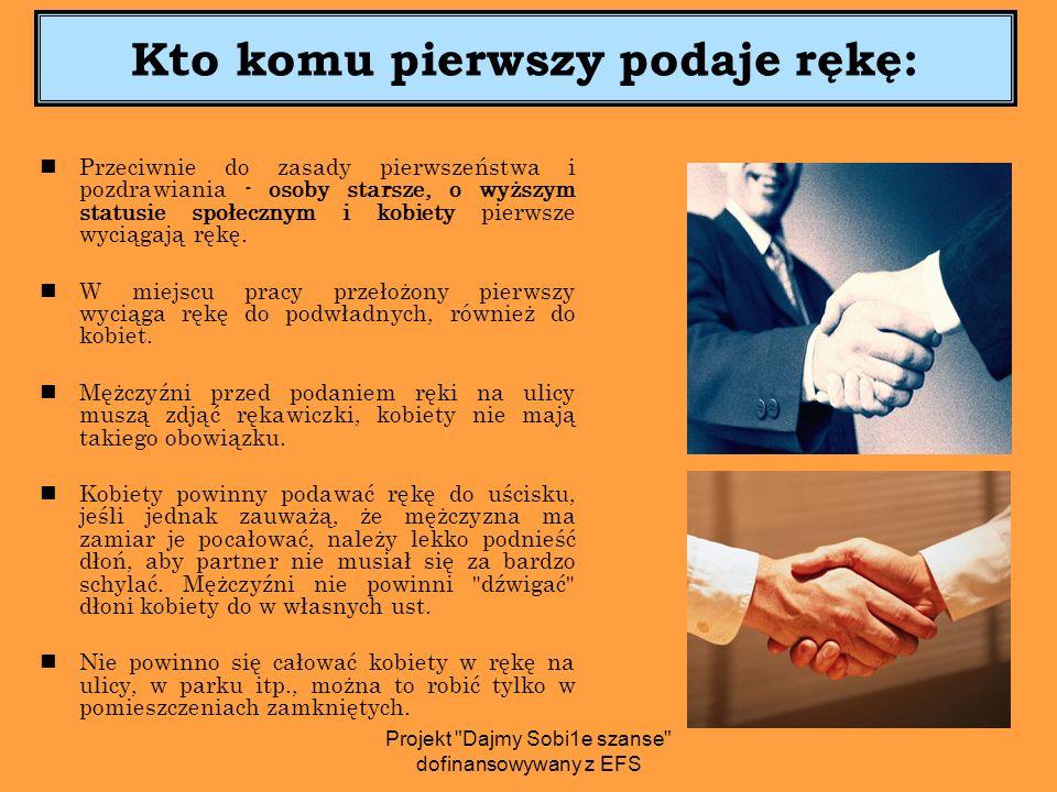 Kto komu pierwszy podaje rękę: Przeciwnie do zasady pierwszeństwa i pozdrawiania - osoby starsze, o wyższym statusie społecznym i kobiety pierwsze wyciągają rękę.