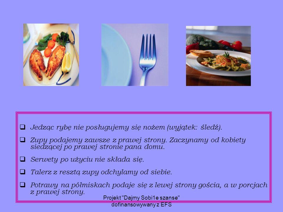  Jedząc rybę nie posługujemy się nożem (wyjątek: śledź).  Zupy podajemy zawsze z prawej strony. Zaczynamy od kobiety siedzącej po prawej stronie pan