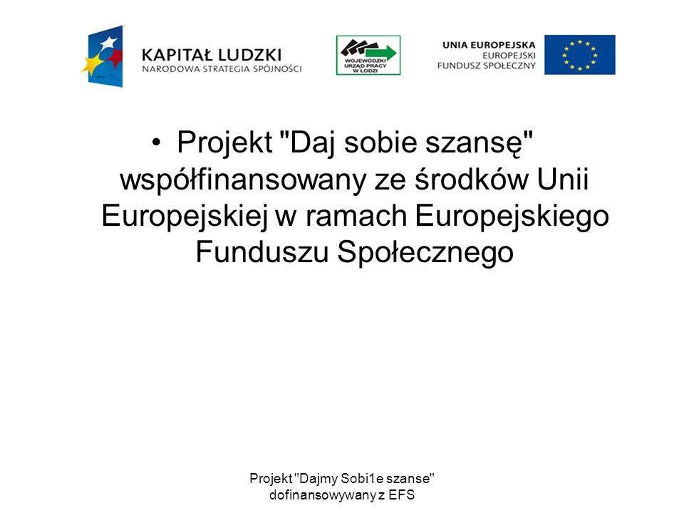 Projekt Daj sobie szansę współfinansowany ze środków Unii Europejskiej w ramach Europejskiego Funduszu Społecznego Projekt Dajmy Sobi1e szanse dofinansowywany z EFS