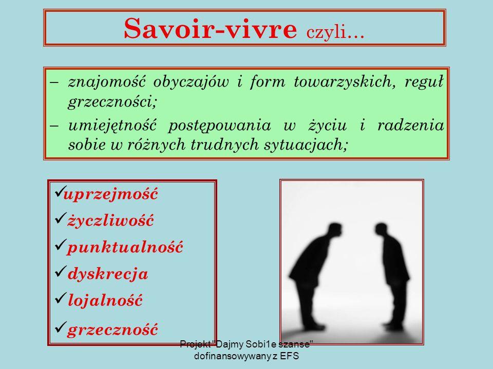 Savoir-vivre czyli…  znajomość obyczajów i form towarzyskich, reguł grzeczności;  umiejętność postępowania w życiu i radzenia sobie w różnych trudnych sytuacjach; uprzejmość życzliwość punktualność dyskrecja lojalność grzeczność Projekt Dajmy Sobi1e szanse dofinansowywany z EFS