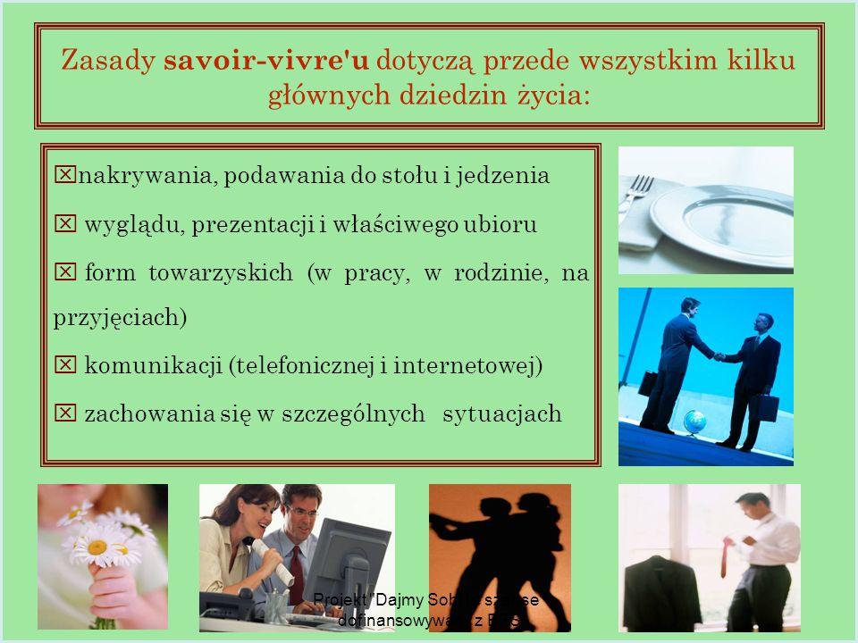 Zasady savoir-vivre u dotyczą przede wszystkim kilku głównych dziedzin życia:  nakrywania, podawania do stołu i jedzenia  wyglądu, prezentacji i właściwego ubioru  form towarzyskich (w pracy, w rodzinie, na przyjęciach)  komunikacji (telefonicznej i internetowej)  zachowania się w szczególnych sytuacjach Projekt Dajmy Sobi1e szanse dofinansowywany z EFS