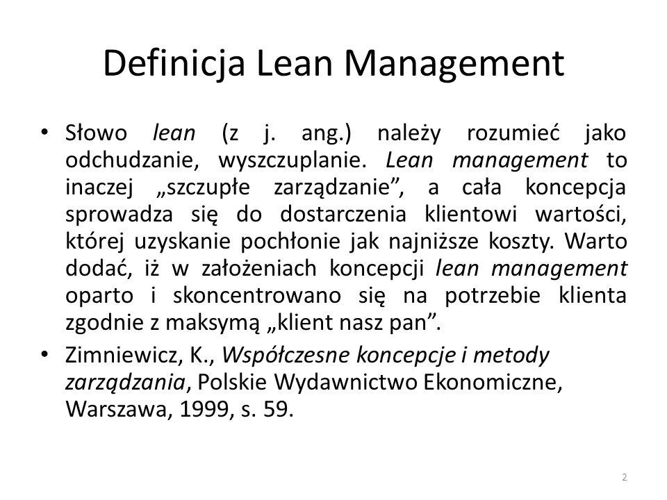Definicja Lean Management Dążenie do uzyskania produktu/procesu, który w pełni zadowoli klienta, wiąże się w lean management nieodzownie z eliminacją czynności, które nie dodają wartości przy tworzeniu produktu/procesu, a jedynie niepotrzebnie go spowalniają.