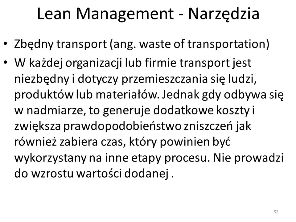 Lean Management - Narzędzia Zbędny transport (ang. waste of transportation) W każdej organizacji lub firmie transport jest niezbędny i dotyczy przemie