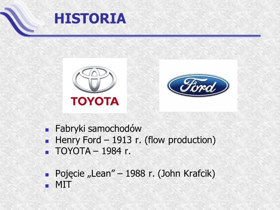 "HISTORIA Fabryki samochodów Henry Ford – 1913 r. (flow production) TOYOTA – 1984 r. Pojęcie ""Lean"" – 1988 r. (John Krafcik) MIT"