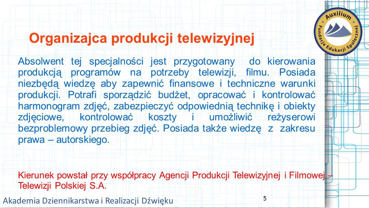 5 Akademia Dziennikarstwa i Realizacji Dźwięku Organizajca produkcji telewizyjnej Absolwent tej specjalności jest przygotowany do kierowania produkcją programów na potrzeby telewizji, filmu.