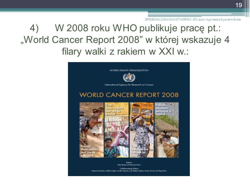 """4)W 2008 roku WHO publikuje pracę pt.: """"World Cancer Report 2008 w której wskazuje 4 filary walki z rakiem w XXI w.: EPIDEMIOLOGIA NOWOTWORÓW - EN, autor: Agnieszka Dyzmann-Sroka 19"""