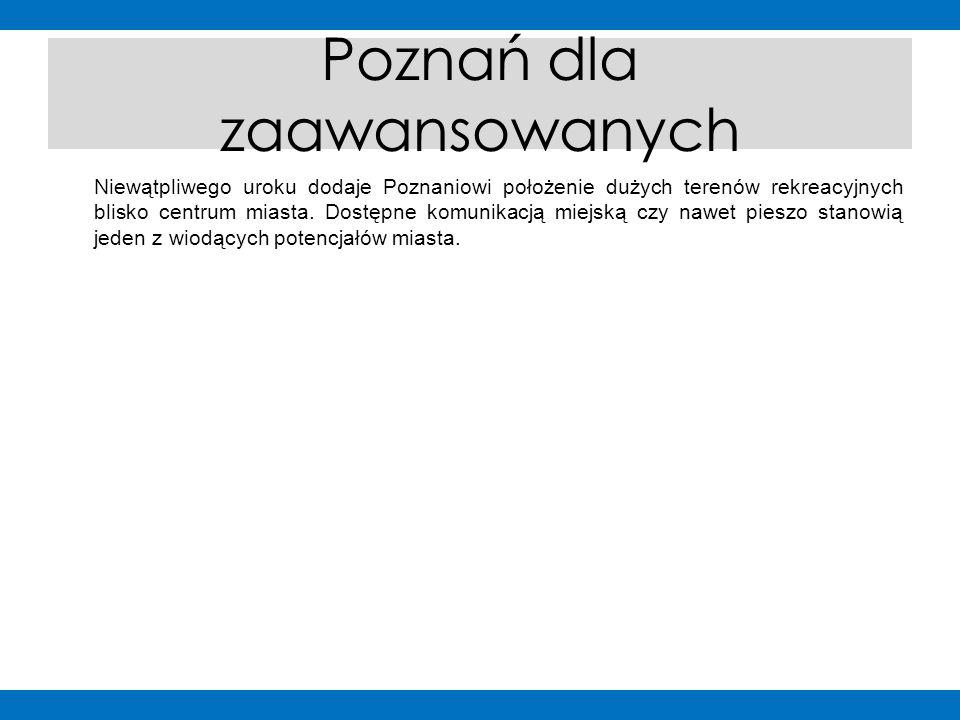 Poznań dla zaawansowanych Niewątpliwego uroku dodaje Poznaniowi położenie dużych terenów rekreacyjnych blisko centrum miasta. Dostępne komunikacją mie