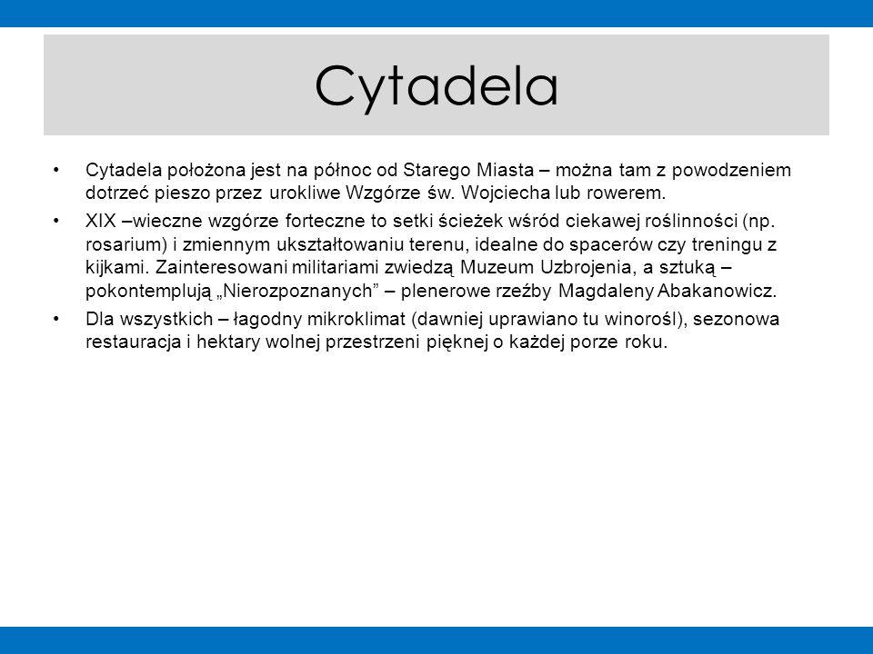 Cytadela Cytadela położona jest na północ od Starego Miasta – można tam z powodzeniem dotrzeć pieszo przez urokliwe Wzgórze św. Wojciecha lub rowerem.
