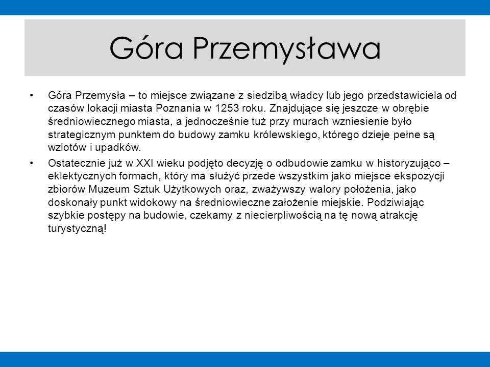 Góra Przemysława Góra Przemysła – to miejsce związane z siedzibą władcy lub jego przedstawiciela od czasów lokacji miasta Poznania w 1253 roku. Znajdu