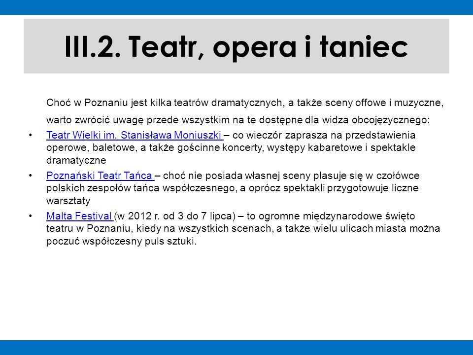 III.2. Teatr, opera i taniec Choć w Poznaniu jest kilka teatrów dramatycznych, a także sceny offowe i muzyczne, warto zwrócić uwagę przede wszystkim n