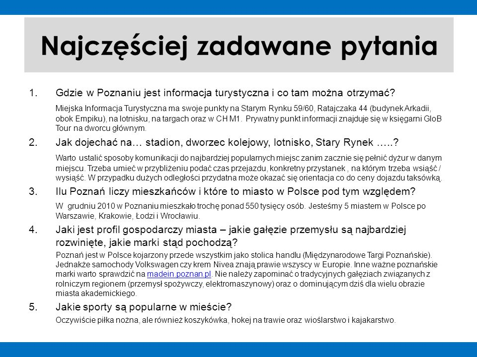 Najczęściej zadawane pytania 1.Gdzie w Poznaniu jest informacja turystyczna i co tam można otrzymać? Miejska Informacja Turystyczna ma swoje punkty na