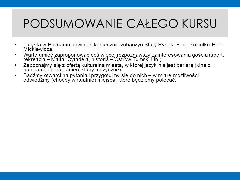 PODSUMOWANIE CAŁEGO KURSU Turysta w Poznaniu powinien koniecznie zobaczyć Stary Rynek, Farę, koziołki i Plac Mickiewicza.