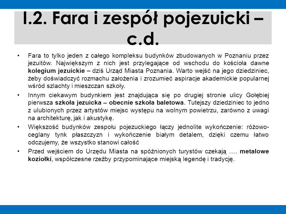 I.2. Fara i zespół pojezuicki – c.d. Fara to tylko jeden z całego kompleksu budynków zbudowanych w Poznaniu przez jezuitów. Największym z nich jest pr