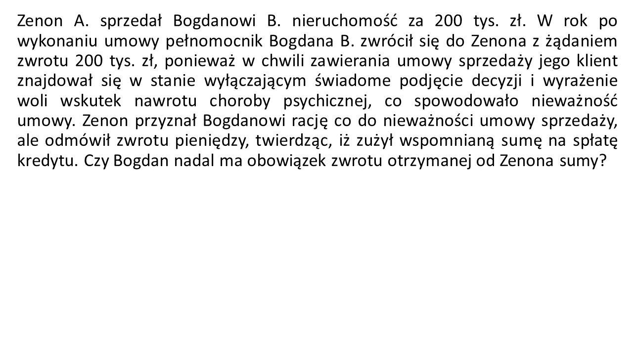 Zenon A. sprzedał Bogdanowi B. nieruchomość za 200 tys. zł. W rok po wykonaniu umowy pełnomocnik Bogdana B. zwrócił się do Zenona z żądaniem zwrotu 20