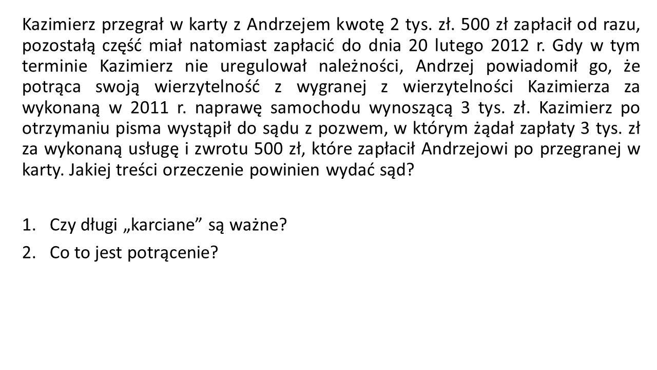 Kazimierz przegrał w karty z Andrzejem kwotę 2 tys. zł. 500 zł zapłacił od razu, pozostałą część miał natomiast zapłacić do dnia 20 lutego 2012 r. Gdy