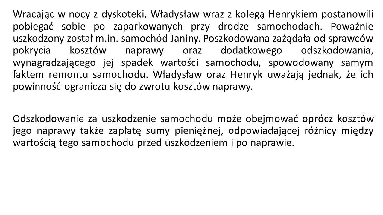 Wracając w nocy z dyskoteki, Władysław wraz z kolegą Henrykiem postanowili pobiegać sobie po zaparkowanych przy drodze samochodach. Poważnie uszkodzon