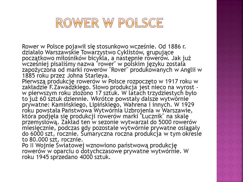 Rower w Polsce pojawił się stosunkowo wcześnie. Od 1886 r. działało Warszawskie Towarzystwo Cyklistów, grupujące początkowo miłośników bicykla, a nast