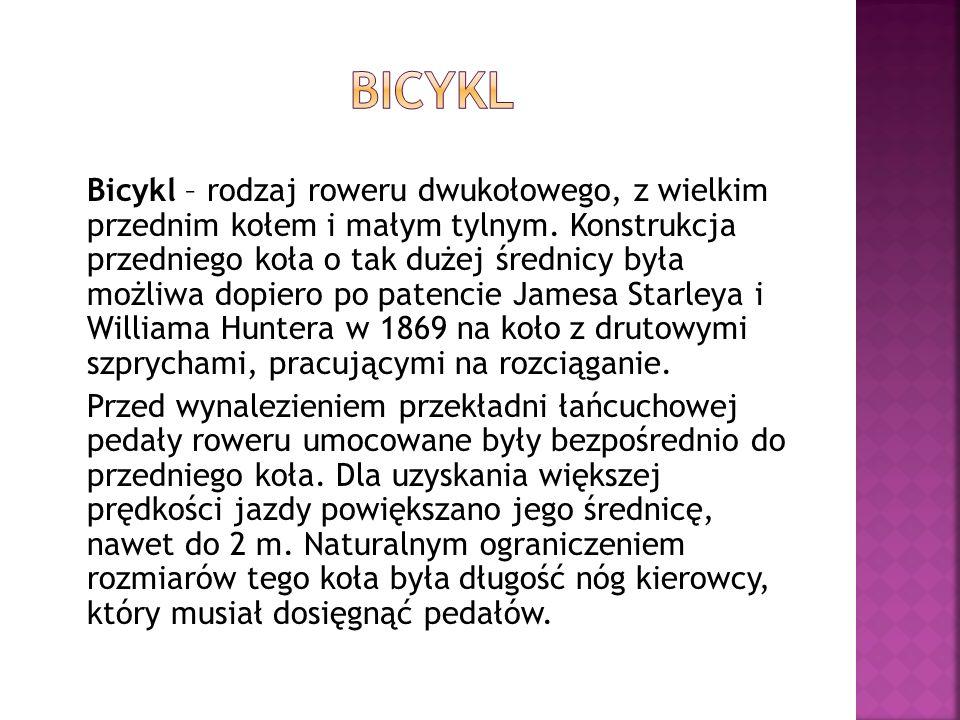 Bicykl – rodzaj roweru dwukołowego, z wielkim przednim kołem i małym tylnym. Konstrukcja przedniego koła o tak dużej średnicy była możliwa dopiero po