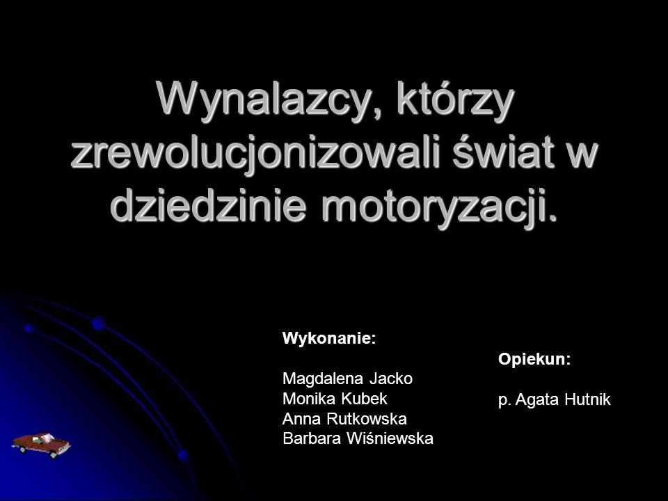 Wynalazcy, którzy zrewolucjonizowali świat w dziedzinie motoryzacji. Wykonanie: Magdalena Jacko Monika Kubek Anna Rutkowska Barbara Wiśniewska Opiekun