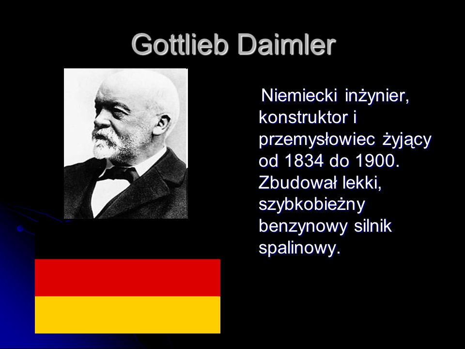 Gottlieb Daimler Niemiecki inżynier, konstruktor i przemysłowiec żyjący od 1834 do 1900. Zbudował lekki, szybkobieżny benzynowy silnik spalinowy. Niem