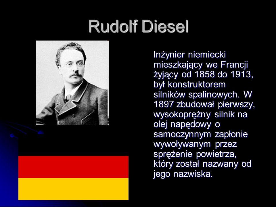 Rudolf Diesel Inżynier niemiecki mieszkający we Francji żyjący od 1858 do 1913, był konstruktorem silników spalinowych. W 1897 zbudował pierwszy, wyso