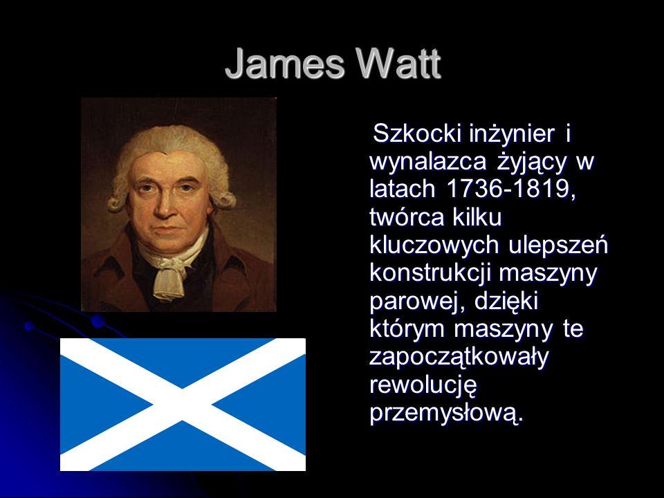 James Watt Szkocki inżynier i wynalazca żyjący w latach 1736-1819, twórca kilku kluczowych ulepszeń konstrukcji maszyny parowej, dzięki którym maszyny te zapoczątkowały rewolucję przemysłową.