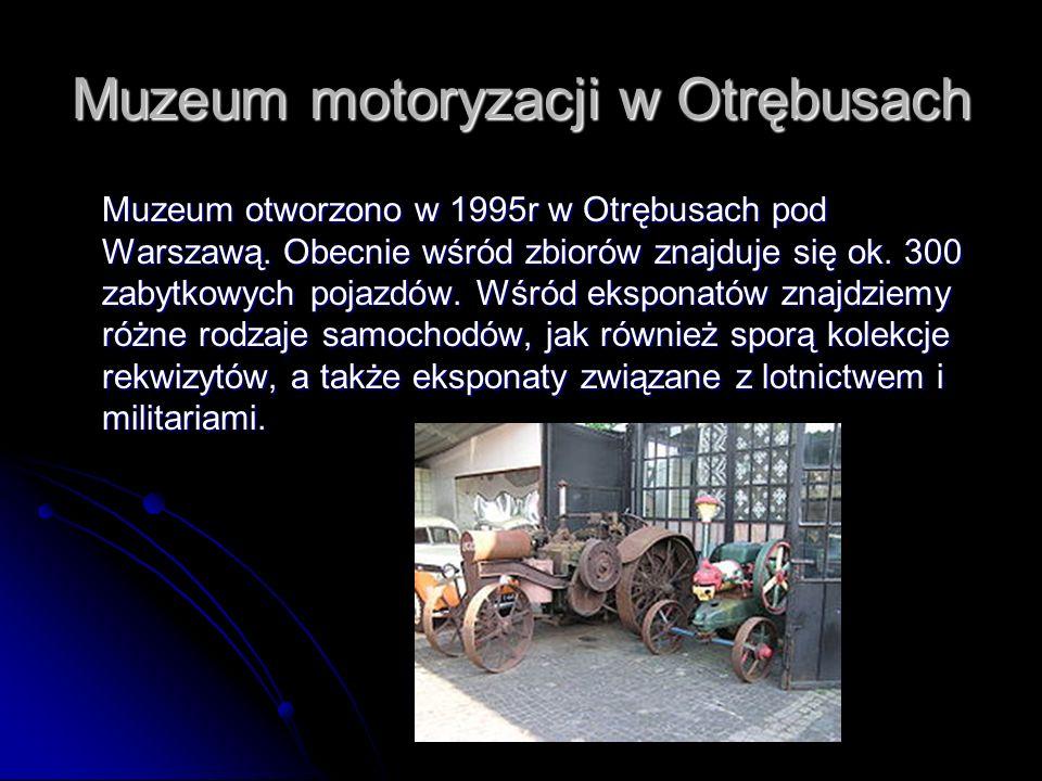 Muzeum motoryzacji w Otrębusach Muzeum otworzono w 1995r w Otrębusach pod Warszawą. Obecnie wśród zbiorów znajduje się ok. 300 zabytkowych pojazdów. W