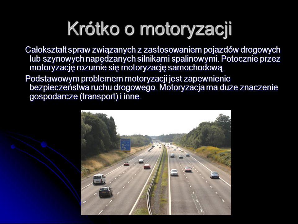 Krótko o motoryzacji Całokształt spraw związanych z zastosowaniem pojazdów drogowych lub szynowych napędzanych silnikami spalinowymi. Potocznie przez