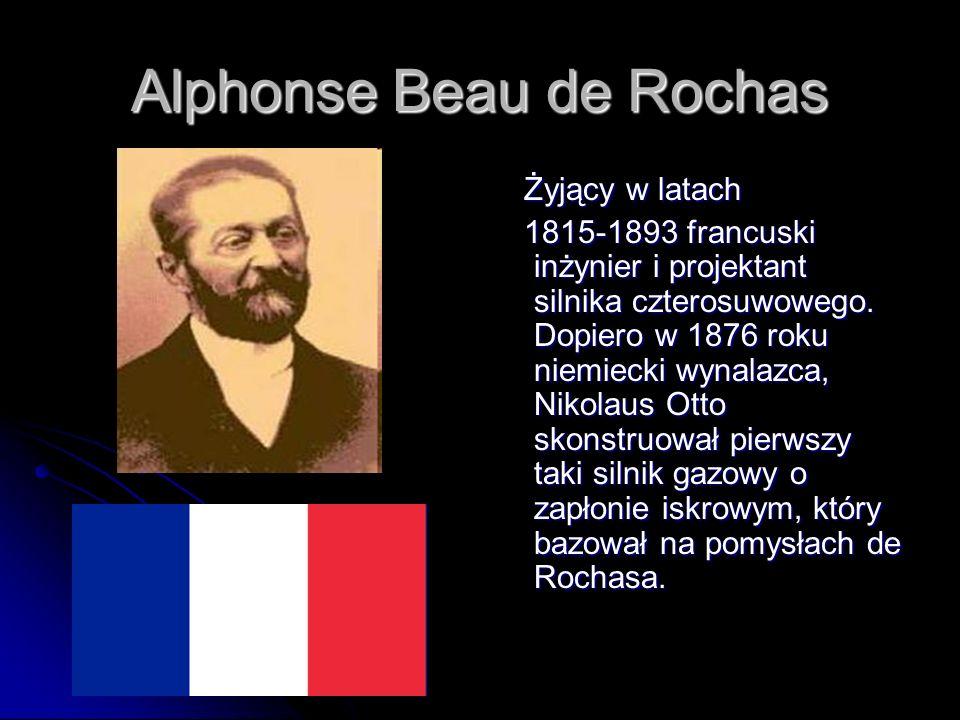 Alphonse Beau de Rochas Żyjący w latach Żyjący w latach 1815-1893 francuski inżynier i projektant silnika czterosuwowego. Dopiero w 1876 roku niemieck