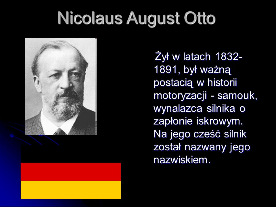 Nicolaus August Otto Żył w latach 1832- 1891, był ważną postacią w historii motoryzacji - samouk, wynalazca silnika o zapłonie iskrowym.