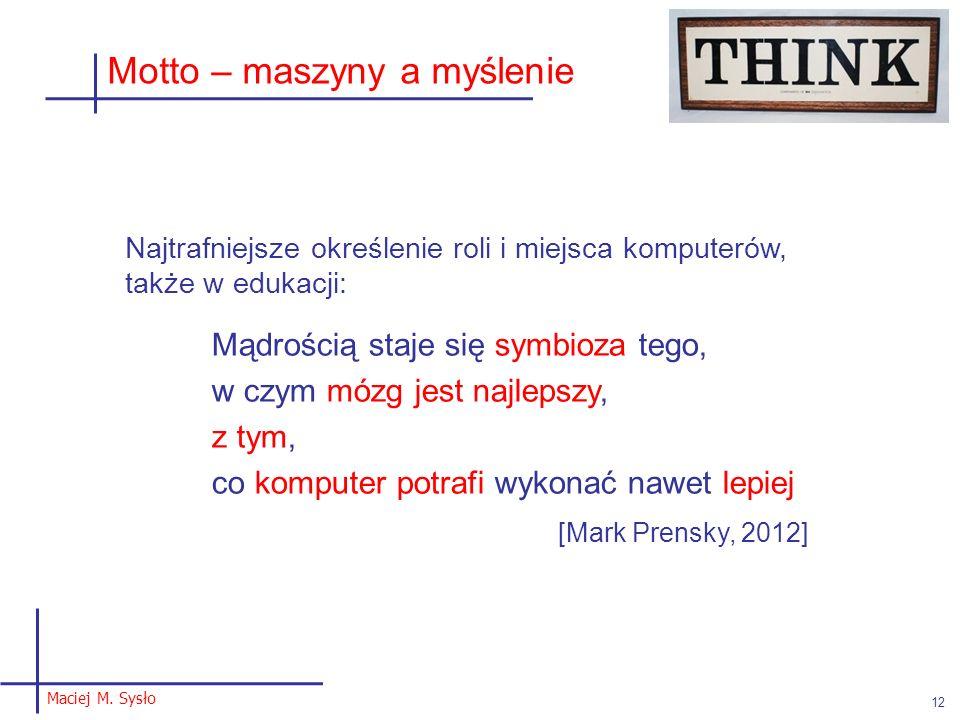 Maciej M. Sysło 12 Motto – maszyny a myślenie Najtrafniejsze określenie roli i miejsca komputerów, także w edukacji: Mądrością staje się symbioza tego