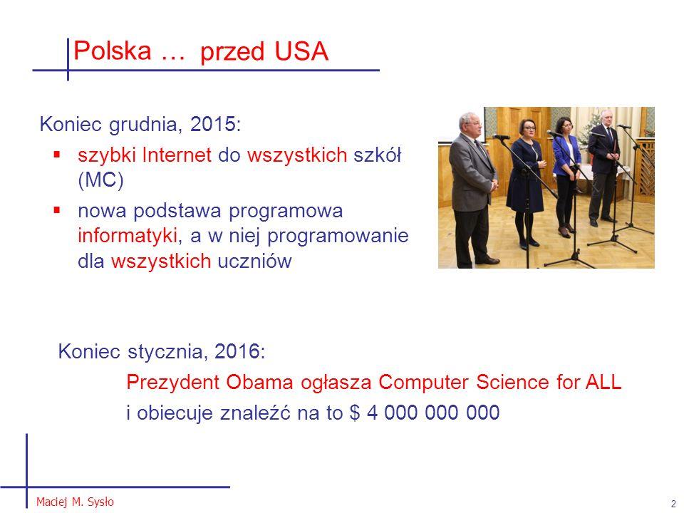 Polska … 2 Maciej M. Sysło Koniec stycznia, 2016: Prezydent Obama ogłasza Computer Science for ALL i obiecuje znaleźć na to $ 4 000 000 000 przed USA
