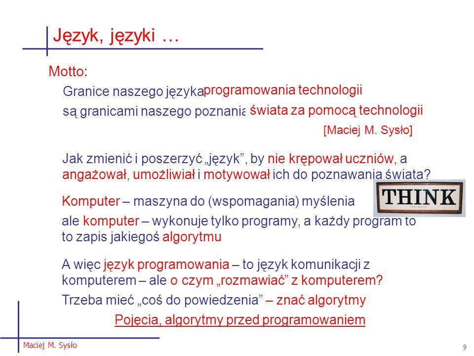 """Języki programowania: Dobry język odzwierciedla ważne pojęcia Język powinien być nośnikiem, a nie obiektem nauczania; jest narzędziem, a nie celem poznawany, gdy potrzebujemy żaden szczególny – jest ich ponad 3000 program – to komunikat, """"przekaz zrozumiały dla innych osób, nie tylko dla maszyn to sposób myślenia – różne języki, to różne metodyki programowania, różne obszary aplikacji, różni """"czytelnicy – maszyny i ludzie ogólnie: języki wizualne i tekstowe, jednak nie ma programowania wizualnego – języki wizualne minimalizują techniczne detale składni (syntaktyki) ważne: niemal każda aplikacja może być """"programowana 10 Programowanie Maciej M."""