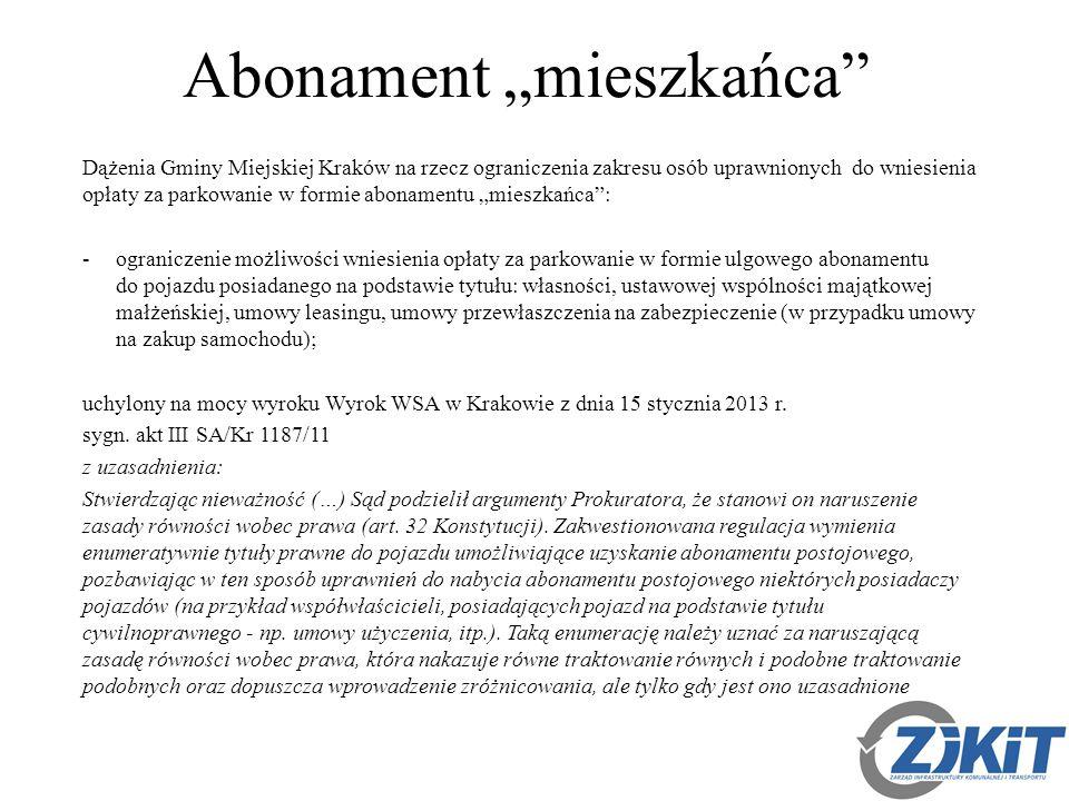 """Abonament """"mieszkańca Dążenia Gminy Miejskiej Kraków na rzecz ograniczenia zakresu osób uprawnionych do wniesienia opłaty za parkowanie w formie abonamentu """"mieszkańca : -ograniczenie możliwości wniesienia opłaty za parkowanie w formie ulgowego abonamentu do pojazdu posiadanego na podstawie tytułu: własności, ustawowej wspólności majątkowej małżeńskiej, umowy leasingu, umowy przewłaszczenia na zabezpieczenie (w przypadku umowy na zakup samochodu); uchylony na mocy wyroku Wyrok WSA w Krakowie z dnia 15 stycznia 2013 r."""