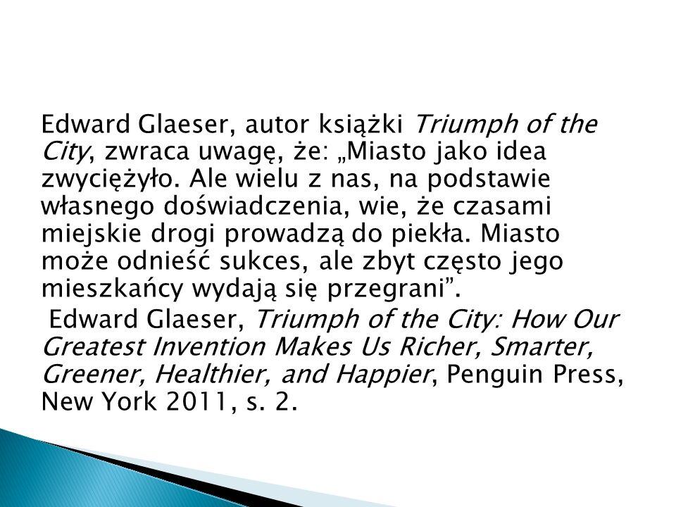 """Edward Glaeser, autor książki Triumph of the City, zwraca uwagę, że: """"Miasto jako idea zwyciężyło."""