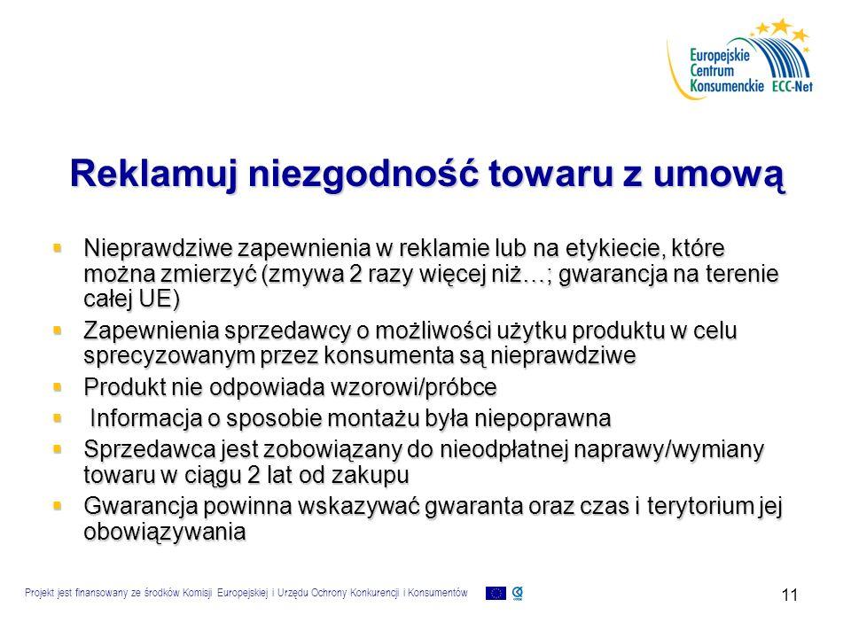 Projekt jest finansowany ze środków Komisji Europejskiej i Urzędu Ochrony Konkurencji i Konsumentów 11 Reklamuj niezgodność towaru z umową  Nieprawdziwe zapewnienia w reklamie lub na etykiecie, które można zmierzyć (zmywa 2 razy więcej niż…; gwarancja na terenie całej UE)  Zapewnienia sprzedawcy o możliwości użytku produktu w celu sprecyzowanym przez konsumenta są nieprawdziwe  Produkt nie odpowiada wzorowi/próbce  Informacja o sposobie montażu była niepoprawna  Sprzedawca jest zobowiązany do nieodpłatnej naprawy/wymiany towaru w ciągu 2 lat od zakupu  Gwarancja powinna wskazywać gwaranta oraz czas i terytorium jej obowiązywania