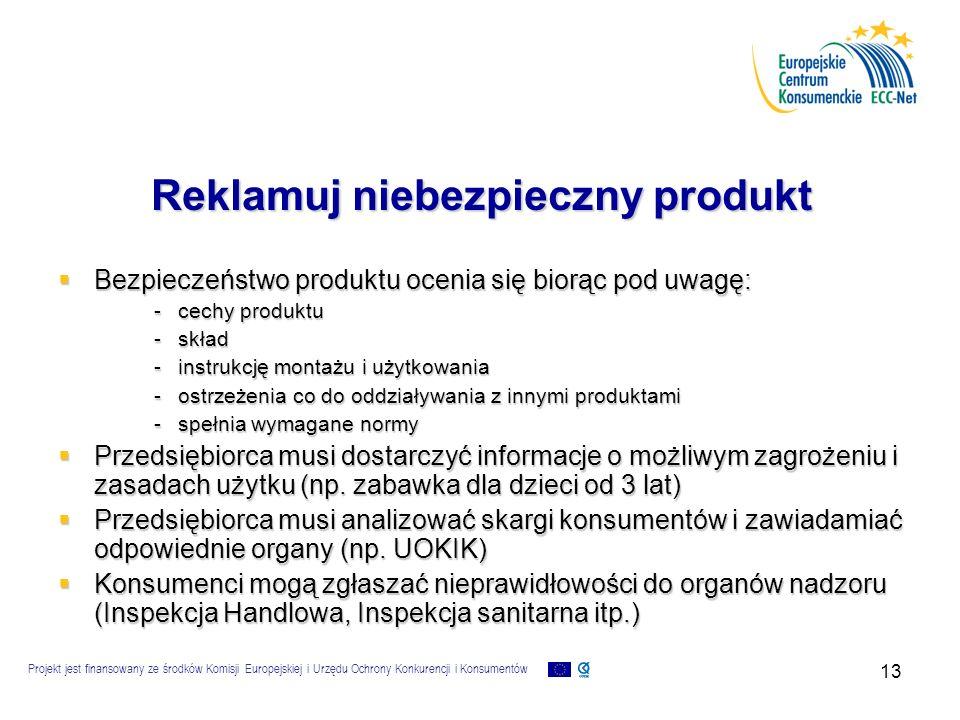 Projekt jest finansowany ze środków Komisji Europejskiej i Urzędu Ochrony Konkurencji i Konsumentów 13 Reklamuj niebezpieczny produkt  Bezpieczeństwo produktu ocenia się biorąc pod uwagę: -cechy produktu -skład -instrukcję montażu i użytkowania -ostrzeżenia co do oddziaływania z innymi produktami -spełnia wymagane normy  Przedsiębiorca musi dostarczyć informacje o możliwym zagrożeniu i zasadach użytku (np.