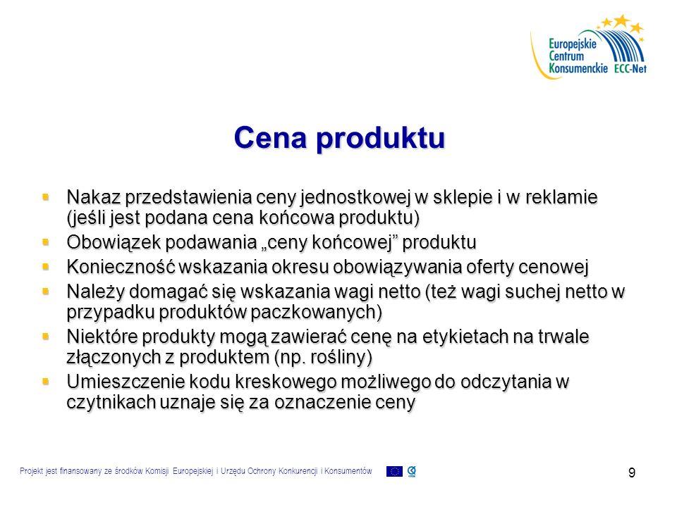 """Projekt jest finansowany ze środków Komisji Europejskiej i Urzędu Ochrony Konkurencji i Konsumentów 9 Cena produktu  Nakaz przedstawienia ceny jednostkowej w sklepie i w reklamie (jeśli jest podana cena końcowa produktu)  Obowiązek podawania """"ceny końcowej produktu  Konieczność wskazania okresu obowiązywania oferty cenowej  Należy domagać się wskazania wagi netto (też wagi suchej netto w przypadku produktów paczkowanych)  Niektóre produkty mogą zawierać cenę na etykietach na trwale złączonych z produktem (np."""
