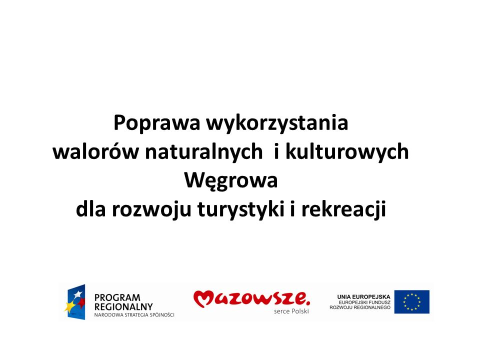 Poprawa wykorzystania walorów naturalnych i kulturowych Węgrowa dla rozwoju turystyki i rekreacji Cel nadrzędny zostanie osiągnięty w wyniku zrealizowania następujących celów bezpośrednich: stworzenie atrakcyjnego i rozpoznawalnego produktu turystycznego adresowanego do szerokiego kręgu odbiorców zainteresowanie węgrowskim produktem turystycznym szerokiego kręgu potencjalnych odbiorców stworzenie nowoczesnej infrastruktury obsługi ruchu turystycznego.