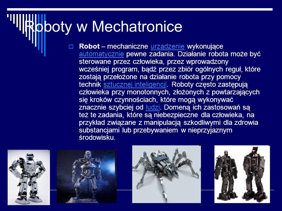 Roboty w Mechatronice  Robot – mechaniczne urządzenie wykonujące automatycznie pewne zadania.