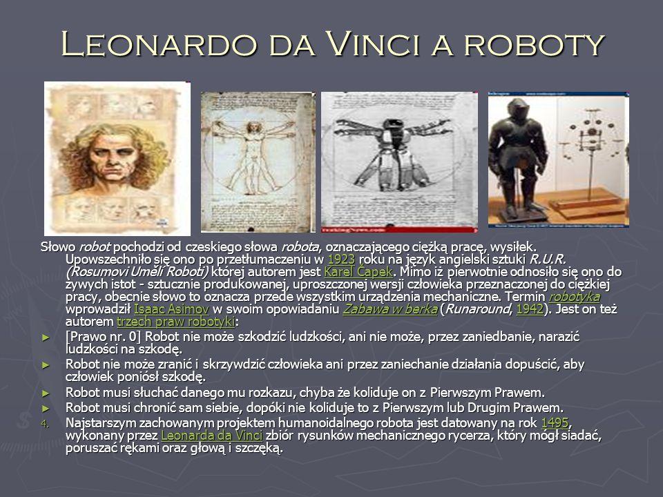 Leonardo da Vinci a roboty Słowo robot pochodzi od czeskiego słowa robota, oznaczającego ciężką pracę, wysiłek.