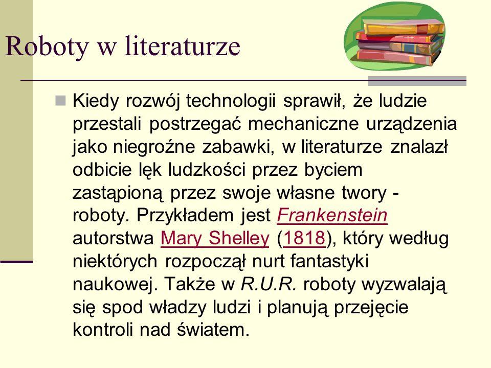 Roboty w literaturze Kiedy rozwój technologii sprawił, że ludzie przestali postrzegać mechaniczne urządzenia jako niegroźne zabawki, w literaturze znalazł odbicie lęk ludzkości przez byciem zastąpioną przez swoje własne twory - roboty.