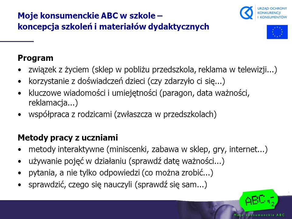 2 Moje konsumenckie ABC w szkole – koncepcja szkoleń i materiałów dydaktycznych Program związek z życiem (sklep w pobliżu przedszkola, reklama w telewizji...) korzystanie z doświadczeń dzieci (czy zdarzyło ci się...) kluczowe wiadomości i umiejętności (paragon, data ważności, reklamacja...) współpraca z rodzicami (zwłaszcza w przedszkolach) Metody pracy z uczniami metody interaktywne (miniscenki, zabawa w sklep, gry, internet...) używanie pojęć w działaniu (sprawdź datę ważności...) pytania, a nie tylko odpowiedzi (co można zrobić...) sprawdzić, czego się nauczyli (sprawdź się sam...)
