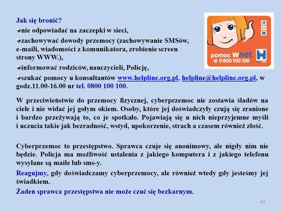 43 Jak się bronić? nie odpowiadać na zaczepki w sieci, zachowywać dowody przemocy (zachowywanie SMSów, e-maili, wiadomości z komunikatora, zrobienie s