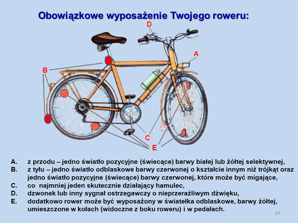 Obowiązkowe wyposażenie Twojego roweru: 49 E A.z przodu – jedno światło pozycyjne (świecące) barwy białej lub żółtej selektywnej, B.z tyłu – jedno świ