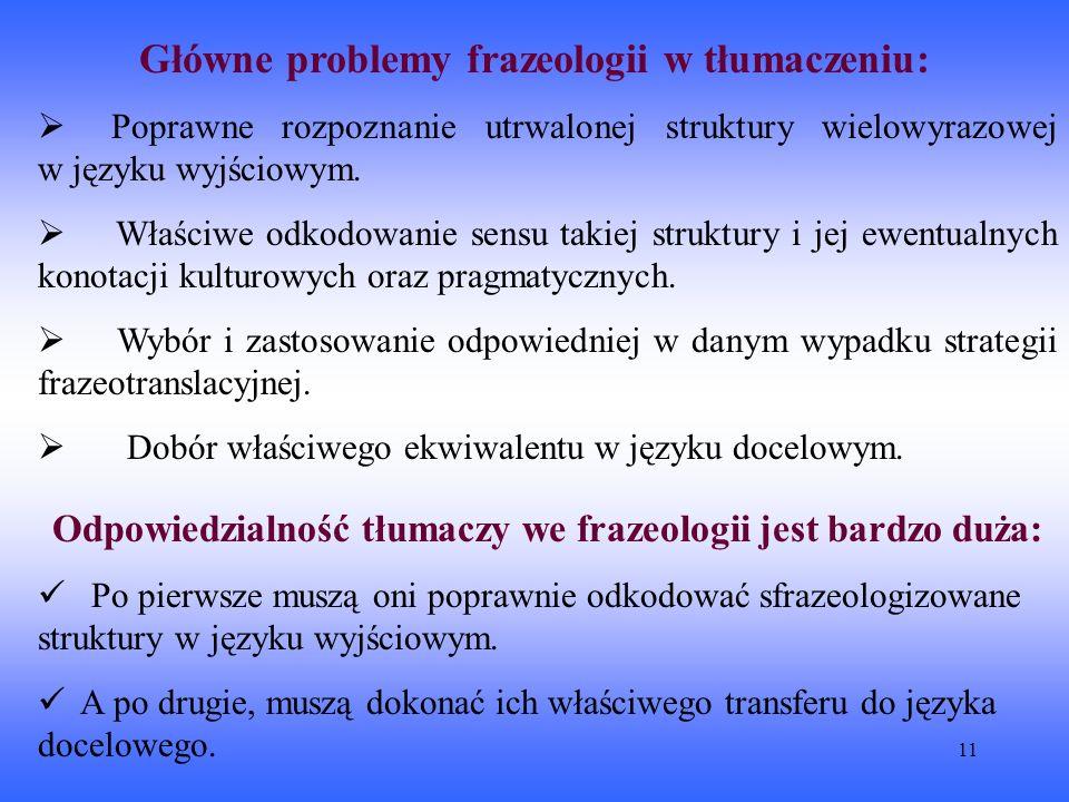11 Główne problemy frazeologii w tłumaczeniu:  Poprawne rozpoznanie utrwalonej struktury wielowyrazowej w języku wyjściowym.