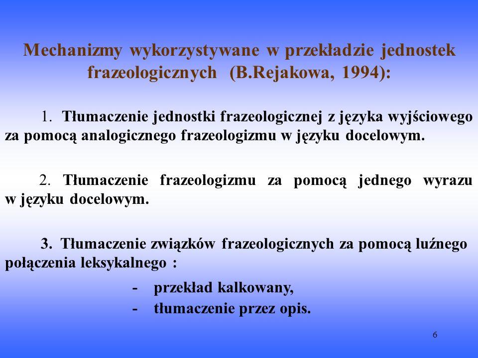 7 Tłumaczenie nie-literalne we frazeologii (C.M.Xatara, 2002): Frazeologizm z języka wyjściowego tłumaczy się za pomocą podobnego lecz nie identycznego frazeologizmu w języku docelowym.