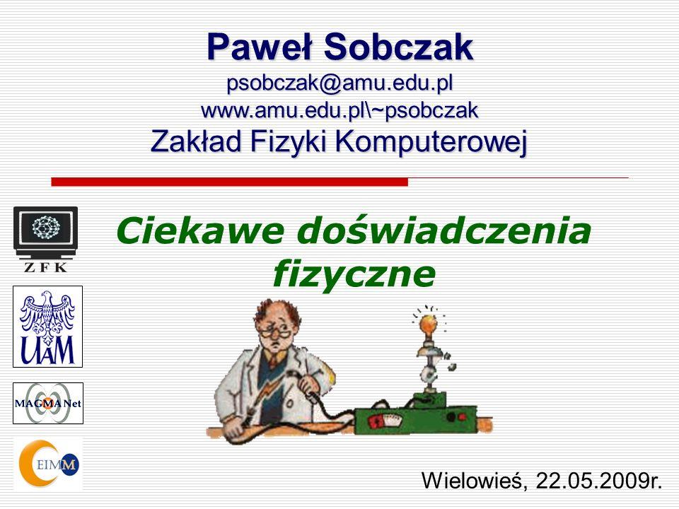 Ciekawe doświadczenia fizyczne Paweł Sobczak psobczak@amu.edu.plwww.amu.edu.pl\~psobczak Zakład Fizyki Komputerowej Wielowieś, 22.05.2009r.
