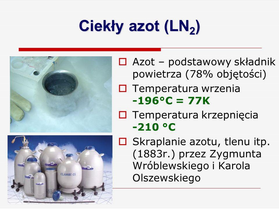  Azot – podstawowy składnik powietrza (78% objętości)  Temperatura wrzenia -196°C = 77K  Temperatura krzepnięcia -210 °C  Skraplanie azotu, tlenu itp.