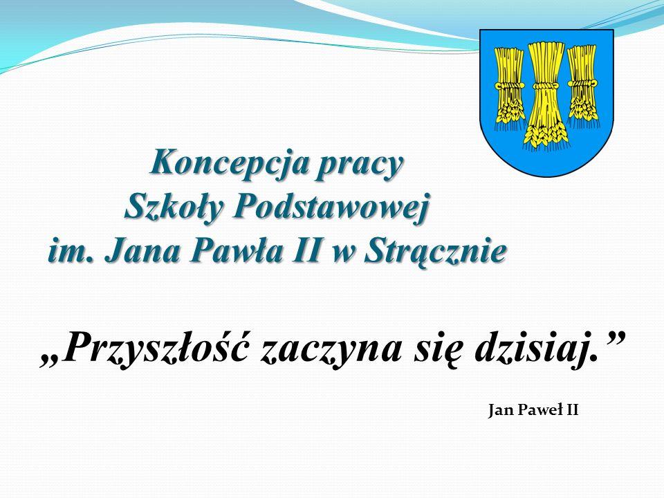 """Koncepcja pracy Szkoły Podstawowej im. Jana Pawła II w Strącznie """"Przyszłość zaczyna się dzisiaj."""" Jan Paweł II"""